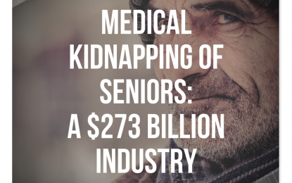 Medical Kidnapping of Seniors: A $273 BILLION Industry